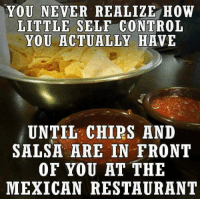 Dank, Control, and Restaurant: YOU NEVER REALIZE HOW  LITTLE SELE CONTROL  YOU ACTUALLY HAVE  UNTIL CHIPS AND  SALSA ARE IN FRONT  OF YOU AT THE  MEXICAN RESTAURANT