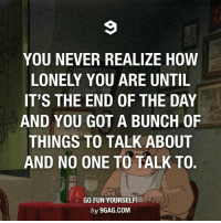 Dank, 🤖, and Fun: YOU NEVER REALIZE HOW  LONELY YOU ARE UNTIL  IT'S THE END OF THE DAY  AND YOU GOT A BUNCH OF  THINGS TO TALK ABOUT  AND NO ONE TO TALK TO.  GO FUN YOURSELF!  by 9GAG.COM Good thing I have Darkness, Darkness is my old friend. 😎 http://9gag.com/gag/aGD18Z6?ref=fbp