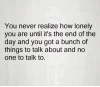 Memes, 🤖, and  End of the Day: You never realize how lonely  you are until it's the end of the  day and you got a bunch of  things to talk about and no  One to talk to. 💯