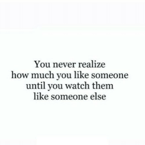 Watch, Never, and How: You never realize  how much you like someor  until you watch them  like someone else https://iglovequotes.net/