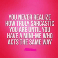 TRUTH.: YOU NEVER REALIZE  HOW TRULY SARCASTIC  YOU ARE UNTIL YOU  HAVE A MINI-ME WHO  ACTS THE SAME WAY TRUTH.