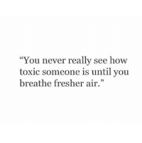 """Never, How, and Air: """"You never really see how  toxic someone is until you  breathe fresher air."""""""