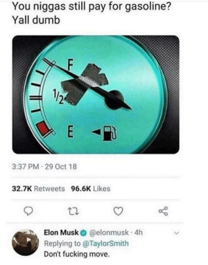 This nibba from 3019 via /r/memes http://bit.ly/2P79qJq: You niggas still pay for gasoline?  Yall dumb  1/2  3:37 PM 29 Oct 18  32.7K Retweets 96.6K Likes  ta.  Elon Musk @elonmusk 4h  Replying to @TaylorSmith  Don't fucking move. This nibba from 3019 via /r/memes http://bit.ly/2P79qJq