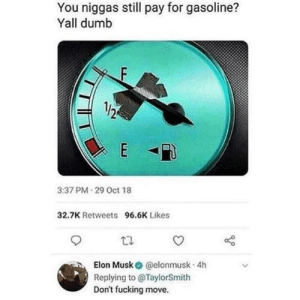Dank, Dumb, and Fucking: You niggas still pay for gasoline?  Yall dumb  3:37 PM 29 Oct 18  32.7K Retweets  96.6K Likes  Elon Musk @elonmusk 4h  Replying to @TaylorSmith  Don't fucking move. Y'all rarted? by TomkeSTE MORE MEMES