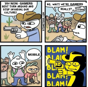 Filthy casuals. by KruciFyde MORE MEMES: you NON- GAMERS  BEST TURN AROUND AND  STOP INVADING OUR  CULTURE!  NO, WAIT! WE'RE GAMERS  REALLY? WHAT  PLATFORM  BLAM!  LAIC  BL  4 BLATH  MOBILE  STONETOSS.COM Filthy casuals. by KruciFyde MORE MEMES