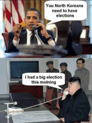 Big election.: You North Koreans  need to have  elections  I had a big election  this molning Big election.