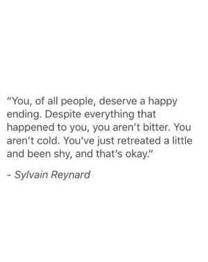"that happened: ""You, of all people, deserve a happy  ending. Despite everything that  happened to you, you aren't bitter. You  aren't cold. You've just retreated a little  and been shy, and that's okay.""  Sylvain Reynard"