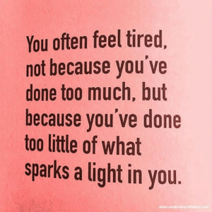 sparks: You often feel tired,  not because you ve  done too much, but  because you've done  too little of what  sparks a light in you.  www.awakening-intuition.com