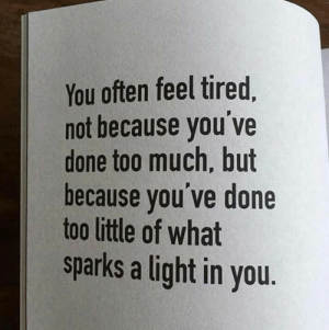 sparks: You often feel tired,  not because you've  done too much, but  because you've done  too little of what  sparks a light in you.