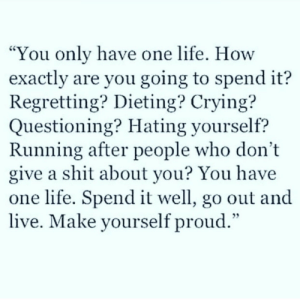 "Dont Give A Shit: You only have one life. How  exactly are you going to spend it?  Regretting? Dieting? Crying?  Questioning? Hating yourself?  Running after people who don't  give a shit about you? You have  one life. Spend it well, go out and  live. Make yourself proud.""  CS"