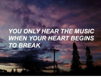 Music, Break, and Heart: YOU ONLY HEAR THE MUSIC  WHEN YOUR HEART BEGINS  TO BREAK