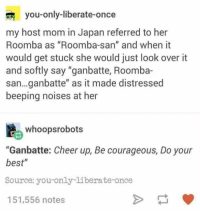 "Roomba, Best, and Japan: you-only-liberate-once  my host mom in Japan referred to her  Roomba as ""Roomba-san"" and when it  would get stuck she would just look over it  and softly say ""ganbatte, Roomba-  san...ganbatte"" as it made distressed  beeping noises at her  whoopsrobots  ""Ganbatte: Cheer up, Be courageous, Do your  best""  Source: you-only-liberate-once  151,556 notes <p>You can do it!</p>"