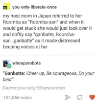 "Roomba, Best, and Good: you-only-liberate-once  my host mom in Japan referred to her  Roomba as ""Roomba-san"" and when it  would get stuck she would just look over it  and softly say ""ganbatte, Roomba-  san...ganbatte"" as it made distressed  beeping noises at her  whoopsrobots  ""Ganbatte: Cheer up, Be courageous, Do your  best""  Source: you-only-liberate-once  151,556 notes <p>Good roomba you can do it</p>"