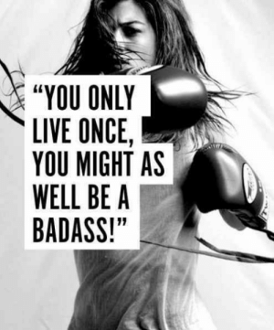 "Memes, Live, and Badass: ""YOU ONLY  LIVE ONCE,  YOU MIGHT AS  WELL BE A  BADASS!"" Goodnight & sweet dreams <3"