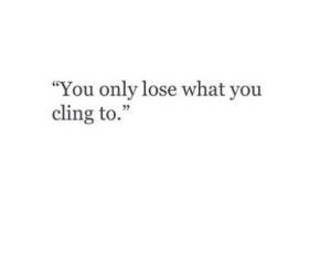 "You, What, and Lose: ""You only lose what you  cling to.  25"