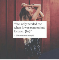 """Via, You, and For: """"You only needed me  when it was convenient  for you. {lw!""""  -(via mytenwordstoryig)"""