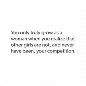Girls, Never, and Been: You only truly grow as a  woman when you realize that  other girls are not, and never  have been, your competition.