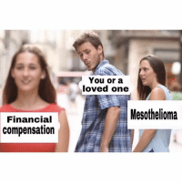 Pretty tired of this meme format but this is important!!!!: You or a  loved one  Mesothelioma  Financial  compensation Pretty tired of this meme format but this is important!!!!