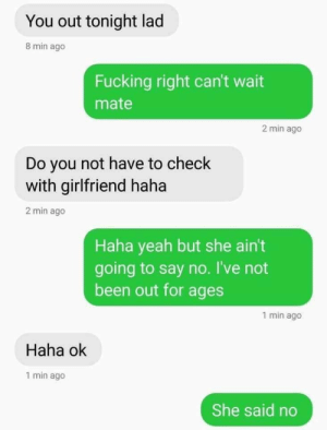 Fucking, Yeah, and Girlfriend: You out tonight lad  8 min ago  Fucking right can't wait  mate  2 min ago  Do you not have to check  with girlfriend haha  2 min ago  Haha yeah but she ain't  going to say no. I've not  been out for ages  1 min ago  Haha ok  1 min ago  She said no Meirl