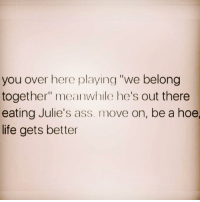 "Ass, Hoe, and Life: you over here playing ""we belong  together"" meanwhile he's out there  eating Julie's ass. move on, be a hoe,  life gets better They're never worth it"