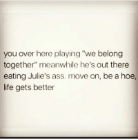 "Ass, Hoe, and Life: you over here playing ""we belong  together"" meanwhile he's out there  eating Julie's ass. move on, be a hoe,  life gets better We never liked Julia anyway"