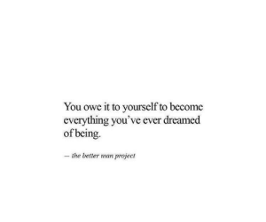Project, Man, and You: You owe it to yourself to become  everything you've ever dreamed  of being.  the better man project