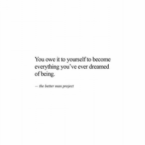 Project, Man, and You: You owe it to yourself to become  everything you've ever dreamed  of being.  -the better man project