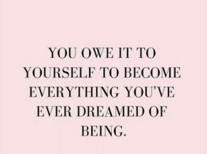 owe: YOU OWE IT TO  YOURSELF TO BECOME  EVERYTHING YOU'VE  EVER DREAMED OF  BEING