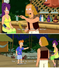 They're like college students [Futurama]: You owe m  tike  dollar  You'll have to kill me  or it. They're like college students [Futurama]