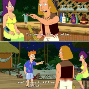 Tumblr, Blog, and Futurama: You owe metike a dollar.  You'll have to kill me  forit. scifiseries:  My favourite exchange from futurama