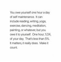 Dancing, Exercise, and Meditation: You owe yourself one hour a day  of self maintenance. It can  include reading, writing, yoga,  exercise, dancing, meditation,  painting, or whatever, but you  owe it to yourself. One hour, 1/24,  of your day. That's less than 5%  It matters, it really does. Make it  count