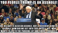 Future, Trump, and Asshole: YOU.PEOPLE,  TRUMP  IS  AN  ASSHOLE  A FUTURE TO BELIEVE IN  OK, HILLARY IS ALSO AN ASSHOLE, BUT A DIFFERENT KIND OF  ASSHOLE HOW DID WE GET INTO THIS MESS? HEY, WHO  WANTS TOGO TO THE PARKING LOT AND SMOKE A DOOBIE <p>if only &hellip;</p>