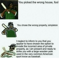 Baseball, Memes, and Common: You picked the wrong house, fool  You chose the wrong property, simpleton  I neglect to inform to you that you  appear to have chosen the option to  nvade the incorrect area of private  property, as i am present and ready to  strike you with a large wooden pole  used in the very common American  sport know as baseball 🔥Follow 👉@IJFXL👈 For More Content🔥 ❤️DOUBLE-TAP❤️👥TAG SOME FRIENDS👥 📺YouTube: IJFXL📺 🍪SUBSCRIBE FOR COOKIES🍪 💦113K STRONG!!!💦 - - - 🎮🎮🎮🎮🎮🎮🎮🎮🎮🎮 - - - Ignore Tags: cod codmeme codmemes callofduty callofdutymeme callofdutymemes gfuel game infinitewarfare IW modernwarfareremastered mwr gaming gamingmemes gamer battlefield battlefieldhardline battlefield1 battlefield4 gta gtav gta5 gtavonline bo2 bo3 cod codmemes IJFXL Via: ?