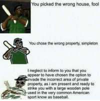 Baseball, Memes, and Common: You picked the wrong house, fool  You chose the wrong property, simpleton  I neglect to inform to you that you  appear to have chosen the option to  invade the incorrect area of private  property, as i am present and ready to  strike you with a large wooden pole  used in the very common American  sport know as baseball. Lmao 👉 Follow us for more! @codmemesftw 👇 Tag a friend!
