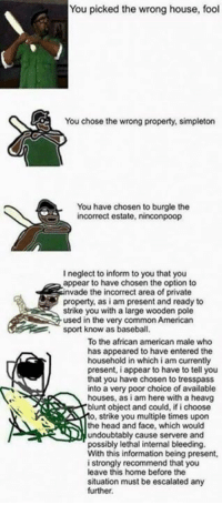 Baseball, Blunts, and Memes: You picked the wrong house, fool  You chose the wrong property, simpleton  You have chosen to burgle the  incorrect estate, ninconpoop  I neglect to inform to you that you  appear to have chosen the option to  nvade the incorrect area of private  property, as i am present and ready to  strike you with a large wooden pole  used in the very common American  sport know as baseball.  To the african american male who  has appeared to have entered the  household in which i am currently  present, i appear to have to tell you  that you have chosen to tresspass  into a very poor choice of available  houses, as i am here with a heavg  blunt object and could, if i choose  o, strike you multiple times upon  the head and face, which would  undoubtably cause servere and  possibly lethal internal bleeding.  With this information being present,  i strongly recommend that you  leave this home before the  situation must be escalated any  further.