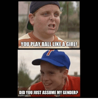you play ball like a girl: YOU PLAY BALL LIKE A GIRL!  DID YOU JUST ASSUME MYGENDER?  imgflip.comA