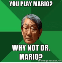 Asian parents be like:: YOU PLAY MARIO?  WHY NOT DR  MARIO?  memegenerator.net Asian parents be like: