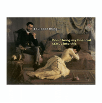 Mean, Classical Art, and Thing: You poor thing...  Don't bring my financial  status into this Didn't mean to