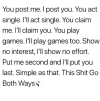 Memes, Shit, and Games: You post me. I post you. You act  single. I'll act single. You claim  me. I'll claim you. You play  games. I'll play games too. Show  no interest, I'll show no effort  Put me second and I'll put youu  last. Simple as that. This Shit Go  Both Waysiv Via:@heartbeatquote