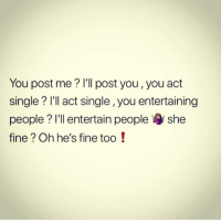Facts, Memes, and Single: You post me? I'll post you, you act  single? I'll act single, you entertaining  people? I'll entertain people she  fine? Oh he's fine too! facts ❗️