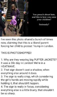 Children, Fake, and Girls: You preach about hate,  and this is how you raise  your children?  Seriously?  I've seen this photo shared a bunch of times  now, claiming that this is a liberal parent  forcing her child to protest Trump in London.  THIS IS PHOTOSHOPPED!  1. Why are they wearing big PUFFER JACKETS?  It was a 30c day in London! We're in a  HEATWAVE  2. That sign doesn't cast a shadow, when  everything else around it does.  3. The sign is really crisp, which considering  the girl's hands are moving rapidly while  holding it, that shouldn't happen.  4. The sign is really in focus, considering  everything else is a little blurry, that shouldn't  be so sharp. r/the_donald sharing a photo of a liberal and her kid during the London protests... except is totally fake.