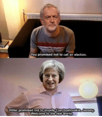 "Memes, Politics, and Hitler: You promised not to call an election  Hitler promised not toinvade Czechoslovakia. Jeremy  Welcome to the real world <p>UK POLITICS MEMES ARE ON THE RISE! GET THEM NOW, AND HOLD UNTIL ELECTION RESULTS!!!! via /r/MemeEconomy <a href=""http://ift.tt/2pxxaZU"">http://ift.tt/2pxxaZU</a></p>"