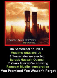 FWD: YOU PROMISED!: You promised you'd never forget.  You promised.  On September 11, 2001  Muslims Attacked Us  8 Years later we elected  Barack Hussain Obama  7 Years later we're allowing  Rampant Muslim immigration  You Promised You Wouldn't Forget FWD: YOU PROMISED!