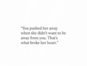 """Her Heart: """"You pushed her away  when she didn't want to be  away from you. That's  what broke her heart."""""""