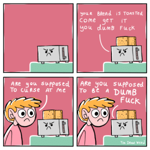 [OC] TOASTER: you R BREAD is TOASTED  COme get  you dumB Fuck  iT  ARe you suppos ed  Tо ве A DUMB  Fuck  A Re you supposed  To cu RSe AT me  Tim DRAWS Weird  Ш  н [OC] TOASTER