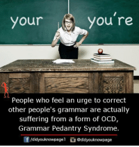 Memes, Suffering, and 🤖: you  r Yyou re  People who feel an urge to correct  other people's grammar are actually  suffering from a form of OCD,  Grammar Pedantry Syndrome.  /d.dyouknowpagel。@d.dyouknowpage  囝