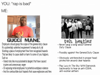 """Bad, Gucci, and Gucci Mane: YOU: """"rap is bad""""  ME  nley  GUCCI MANE  Employers should grasp the scope of the general duty clause  's a potenfally unlimited requirement to keep all of yl  Working a place of employment free from recognized hazards  That are likely to cause death or harm to some of you trappers  Such as  Varied risks like musculoskeletal dangers that have caused  njures and umecessary anger  -Orexposing retail employees to potential workplace violence  And for combustible dust hazards that cause explosions and fires  teh beatles  Never sang a song about General  Duty Clause  Possibly against the General Duty Clause  Obviously uninterested in proper head  protection around clear hazards  Play Lucy In The Sky With Diamonds  backwards fo hear an anfi-OSHA,  anti-worker anthem"""