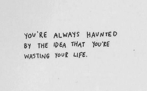 wasting: You RE ALWAYS HAUNTE D  8Y THE IDEA THAT YOU'RE  WASTING YOUR LIFE