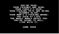 YOU' RE DEAD  YOUR FRIENDS ARE DEAD  YOUR FAMILY' S DEAD  YOUR FUCKING PETS ARE BEING  SKINNED ALIVE.  YOUR MOM' S A FUCKING HHORE  YOu SUCK AT LIFE.  THE WHOLE WORLD HATES YOU.  YOU'RE GOING TO HELL  LIVE HITH IT.  GAME OVER