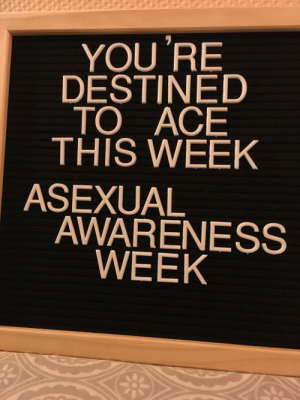 themadnatxd:  It has begun.: YOU 'RE  DESTINED  TO ACE  THIS WEEK  ASEXUAL  AWARENESS  WEEK themadnatxd:  It has begun.
